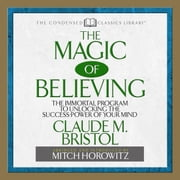 The Magic of Believing - The Immortal Program to unlocking the Success Power of Your Mind audiobook by Claude Bristol, Mitch Horowitz