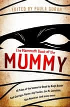 The Mammoth Book Of the Mummy - 19 tales of the immortal dead by Kage Baker, Gail Carriger, Karen Joy Fowler, Joe R. Lansdale, Kim Newman and many more ebook by