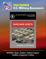 21st Century U.S. Military Documents: Bare Base Assets (Air Force Handbook 10-222 Volume 2) - NAVAIDS, Radar, Shelters, Medical Support, Facilities, Equipment, Fueling ebook by Progressive Management