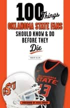 100 Things Oklahoma State Fans Should Know & Do Before They Die ebook by Robert Allen, Mike Gundy