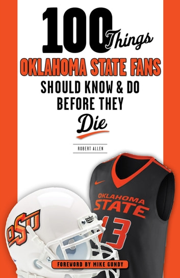 100 Things Oklahoma State Fans Should Know & Do Before They Die ebook by Robert Allen,Mike Gundy