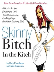 Skinny Bitch in the Kitch - Kick-Ass Solutions for Hungry Girls Who Want to Stop Cooking Crap (and Start Looking Hot!) ebook by Rory Freedman,Kim Barnouin