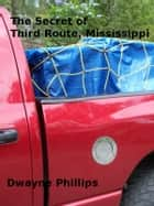 The Secret of Third Route, Mississippi ebook by Dwayne Phillips