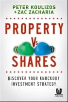 Property vs Shares - Discover Your Knockout Investment Strategy ebook by Peter Koulizos, Zac Zacharia