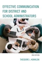 Effective Communication for District and School Administrators ebook by Theodore J. Kowalski
