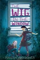 The Wig in the Window ebook by Kristen Kittscher