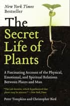 The Secret Life of Plants - A Fascinating Account of the Physical, Emotional, and Spiritual Relations Between Plants and Man ebook by Peter Tompkins, Christopher Bird