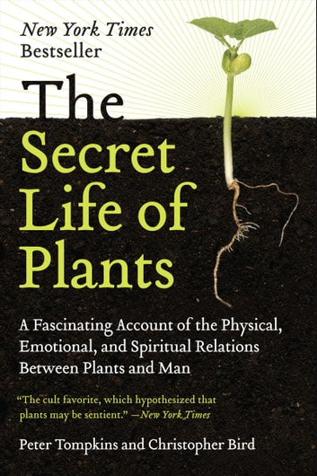 The Secret Life of Plants - A Fascinating Account of the Physical, Emotional, and Spiritual Relations Between Plants and Man ebook by Peter Tompkins,Christopher Bird