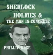 Sherlock Holmes And the Man In Concrete ebook by Phillip Duke