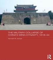 The Military Collapse of China's Ming Dynasty, 1618-44 ebook by Kenneth M. Swope