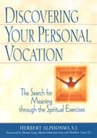 Discovering Your Personal Vocation: The Search for Meaning through the Spiritual Exercises ebook by Herbert Alphonso, SJ; foreword by Dennis Linn, Sheila Fabricant Linn,...