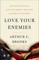 Love Your Enemies - How Decent People Can Save America from the Culture of Contempt eBook by Arthur C. Brooks