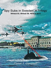 Spy Subs in Sweden: A Trilogy - Minisub 83, Minisub 99, Minisub 2010 ebook by Parker F. Campbell