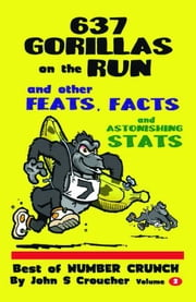 637 Gorillas on the Run and other Feats, Facts and Astonishing Stats: Best of Number Crunch, Volume 2 ebook by John S Croucher