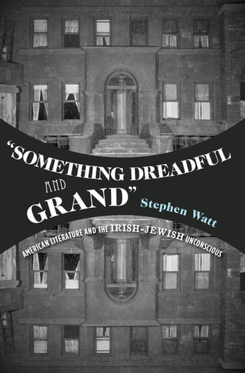 """Something Dreadful and Grand"" - American Literature and The Irish-Jewish Unconscious ebook by Stephen Watt"