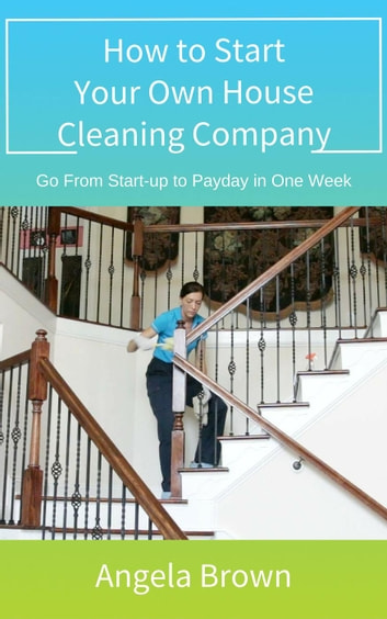 How to Start Your Own House Cleaning Company - Savvy Cleaner Training Series, #1 ebook by Angela Brown Oberer [The House Cleaning Guru]
