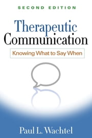 Therapeutic Communication, Second Edition - Knowing What to Say When ebook by Paul L. Wachtel, PhD