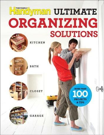 Family Handyman Ultimate Organizing Solutions ebook by Editors of Family Handyman
