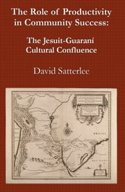 The Role of Productivity in Community Success: The Jesuit-Guaraní Cultural Confluence ebook by David Satterlee