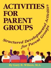 Activites for Parent Groups - Structured Developmental Activities for Parent Groups ebook by Gary B. Wilson