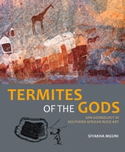 Termites of the Gods - San Cosmology in Southern African Rock Art ebook by Siyakha Mguni