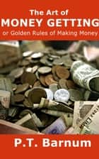 The Art of Money Getting - or Golden Rules for Making Money ebook by P.T. Barnum