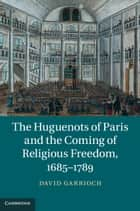 The Huguenots of Paris and the Coming of Religious Freedom, 1685–1789 ebook by David Garrioch