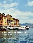 One Day at Portofino from Milan ebook by Enrico Massetti