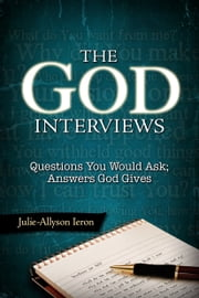 The God Interviews - Questions You Would Ask; Answers God Gives ebook by Julie-Allyson Ieron