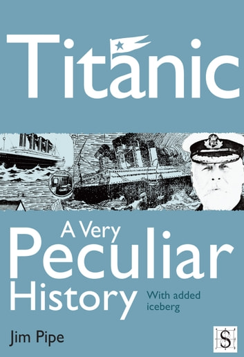 Titanic, A Very Peculiar History ebook by Jim Pipe