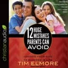 12 Huge Mistakes Parents Can Avoid - Leading Your Kids to Succeed in Life audiobook by Tim Elmore