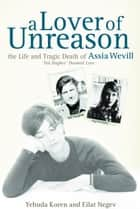 A Lover of Unreason - The Life and Tragic Death of Assia Wevill ebook by Yehuda Koren