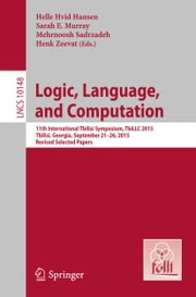 Logic, Language, and Computation - 11th International Tbilisi Symposium on Logic, Language, and Computation, TbiLLC 2015, Tbilisi, Georgia, September 21-26, 2015, Revised Selected Papers ebook by Helle Hvid Hansen, Sarah E. Murray, Mehrnoosh Sadrzadeh,...