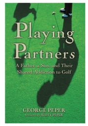 Playing Partners - A Father, a Son, and Their Shared Addiction to Golf ebook by George Peper