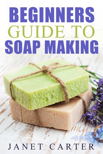 Beginners Guide To Soap Making - Soap Making 101, #1 ebook by Janet Carter
