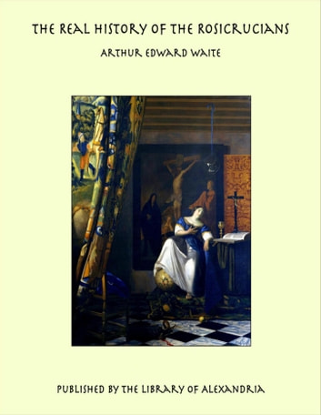 The Real History of the Rosicrucians ebook by Arthur Edward Waite