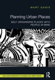 Planning Urban Places - Self-Organising Places with People in Mind ebook by Mary Ganis