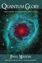 Quantum Glory - The Science of Heaven Invading Earth ebook by Phil Mason