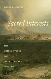 Sacred Interests - The United States and the Islamic World, 1821-1921 ebook by Karine Walther