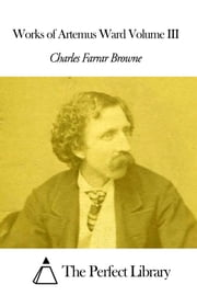 Works of Artemus Ward Volume III ebook by Charles Farrar Browne