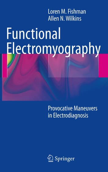 Functional Electromyography - Provocative Maneuvers in Electrodiagnosis ebook by Loren M. Fishman,Allen N Wilkins