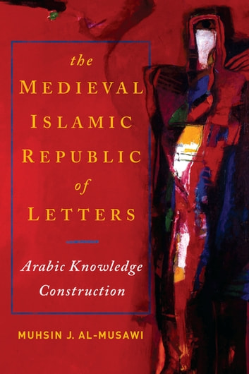 Medieval Islamic Republic of Letters, The - Arabic Knowledge Construction ebook by Muhsin J. al-Musawi