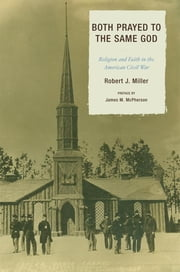 Both Prayed to the Same God - Religion and Faith in the American Civil War ebook by Robert J. Miller