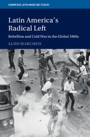 Latin America's Radical Left - Rebellion and Cold War in the Global 1960s ebook by Aldo Marchesi