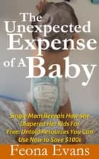 The Unexpected Expense of A Baby - Single Mom Reveals how she diapered her kids for free: Untold resources you can use now to Save $100s on Baby Essentials! ebook by Feona Evans