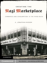 Creating the Nazi Marketplace - Commerce and Consumption in the Third Reich ebook by S. Jonathan Wiesen