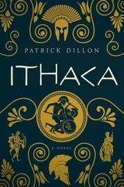 Ithaca: A Novel of Homer's Odyssey ebook by Patrick Dillon