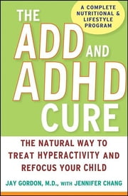 The ADD and ADHD Cure - The Natural Way to Treat Hyperactivity and Refocus Your Child ebook by Jay Gordon