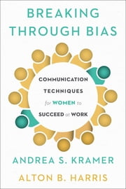 Breaking Through Bias - Communication Techniques for Women to Succeed at Work ebook by Andrea S. Kramer,Alton B. Harris
