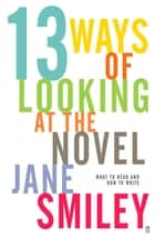 Thirteen Ways of Looking at the Novel ebook by Jane Smiley